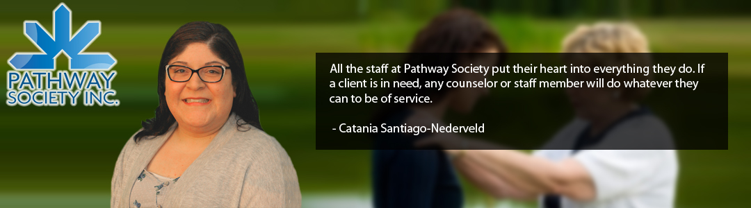 All the staff at Pathway Society put their heart into everything they do. If a client is in need, any counselor or staff member will do whatever they can to be of service.   - Catania Santiago-Nederveld