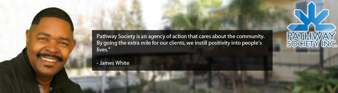 "Pathway Society is an agency of action that cares about the community. By going the extra mile for our clients, we instill positivity into people's lives.""   - James White"