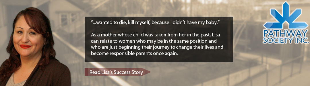 """...wanted to die, kill myself, because I didn't have my baby."" As a mother whose child was taken from her in the past, Lisa can relate to women who may be in the same position and who are just beginning their journey to change their lives and become responsible parents once again. - Read Lisas Success Story"