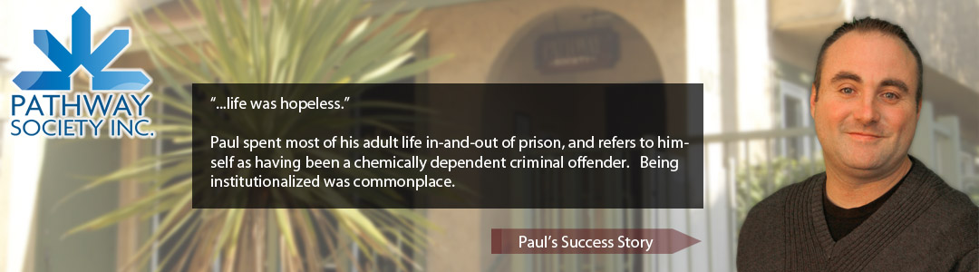 """...life was hopeless."" Paul spent most of his adult life in-and-out of prison, and refers to himself as having been a chemically dependent criminal offender. Being institutionalized was commonplace. - Read Pauls Success Story"