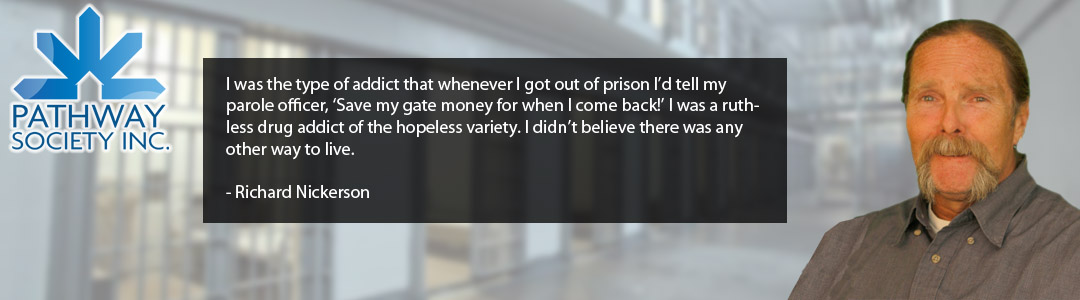 I was the type of addict that whenever I got out of prison I'd tell my parole officer, 'Save my gate money for when I come back!' I was a ruthless drug addict of the hopeless variety. I didn't believe there was any other way to live.  - Richard Nickerson