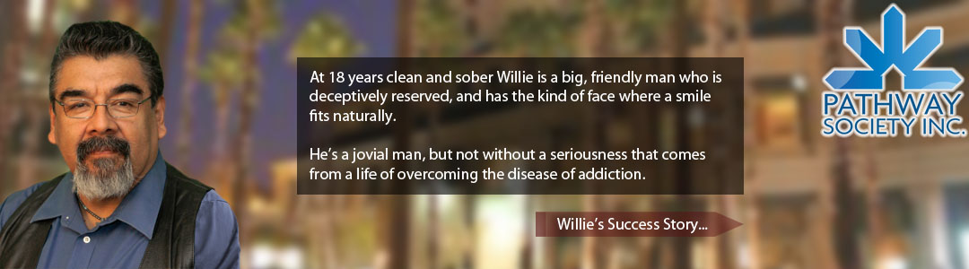 At 18 years clean and sober Willie is a big, friendly man who is deceptively reserved, and has the kind of face where a smile fits naturally.   He's a jovial man, but not without a seriousness that comes from a life of overcoming the disease of addiction. - Willie Cisneros