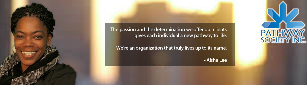 The passion and the determination we offer our clients gives each individual a new pathway to life.   We're an organization that truly lives up to its name.   - Aisha Lee