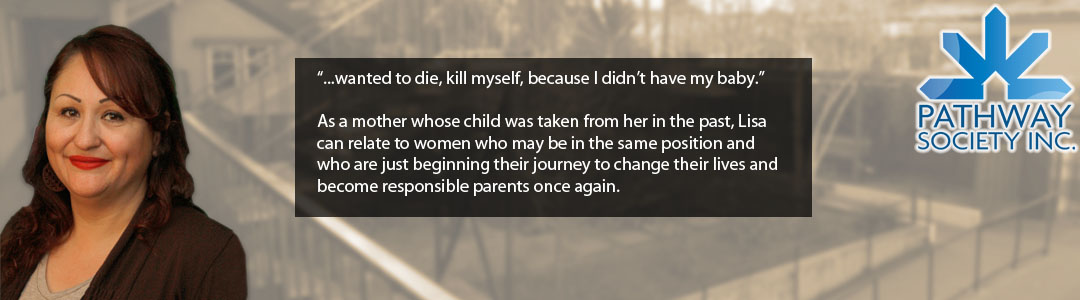 """...wanted to die, kill myself, because I didn't have my baby.""  As a mother whose child was taken from her in the past, Lisa can relate to women who may be in the same position and who are just beginning their journey to change their lives and become responsible parents once again."