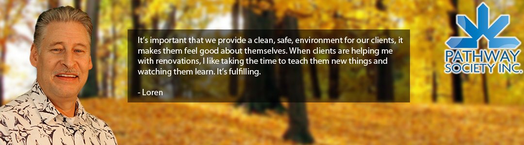 It's important that we provide a clean, safe, environment for our clients, it makes them feel good about themselves. When clients are helping me with renovations, I like taking the time to teach them new things and watching them learn. It's fulfilling. - Loren