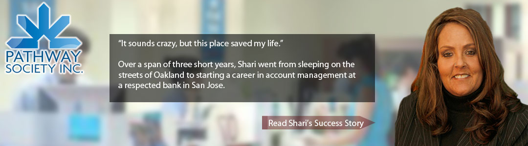 "It sounds crazy, but this place saved my life."" Over a span of three short years, Shari went from sleeping on the streets of Oakland to starting a career in account management at a respected bank in San Jose. - click to hear Shari's story..."