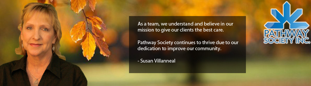 As a team, we understand and believe in our mission to give our clients the best care. Pathway Society continues to thrive due to our dedication to improve our community. - Susan Villanneal